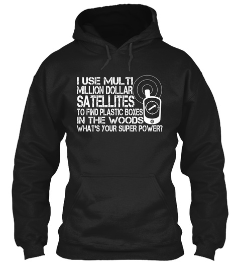 I Use Multi Million Dollar Satellite To Find Plastic Boxes In The Woods What's Your Super Power Black T-Shirt Front