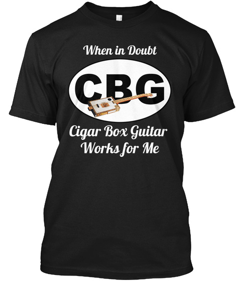 When In Doubt Cbg Cigar Box Guitar Works For Me Black T-Shirt Front