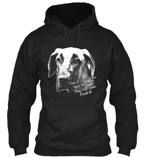 Give A Great Dane Your Heart They Will Never Break It. Black T-Shirt Front