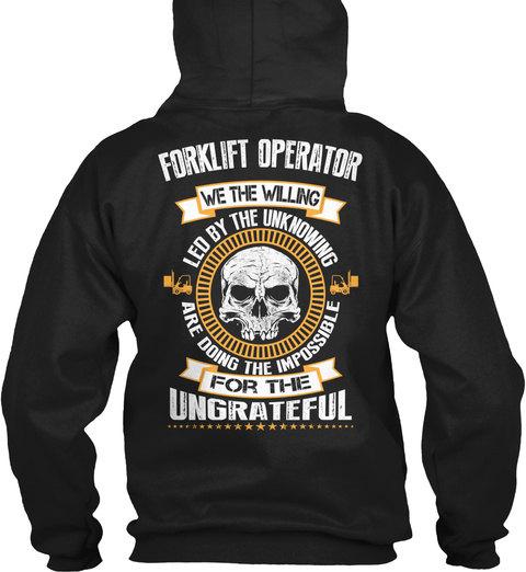 Forklift Operator We Tge Wiling Led By The Unknowing Are Doing The Impossible For The Ungrateful Black T-Shirt Back