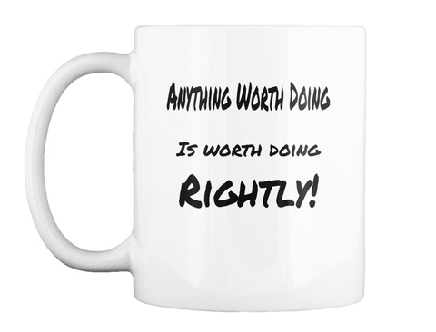 Anything Worth Doing Is Worth Doing Rightly! White Mug Front