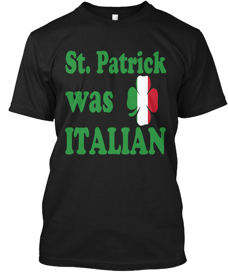 St. Patrick Was Italian Irish Tshirt Black T-Shirt Front