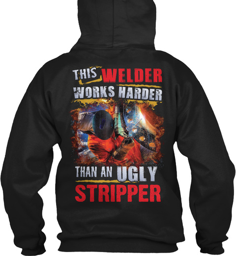 This Welder Works Harder Than An Ugly Stripper Black T-Shirt Back