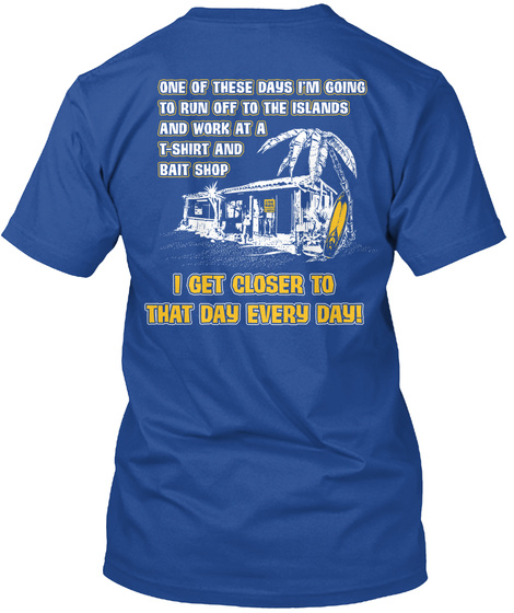 One Of These Days I'm Going To Run Off To The Islands And Work At A T Shirt And Bait Shop I Get Closer To That Day... Deep Royal T-Shirt Back