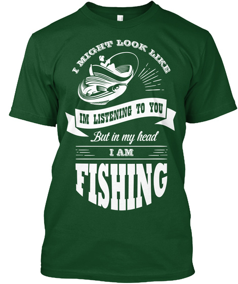 I Might Look Like I'm Listening To You But In My Head I Am Fishing Deep Forest T-Shirt Front