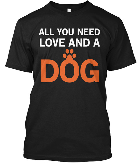 All You Need Love And A Dog Black T-Shirt Front