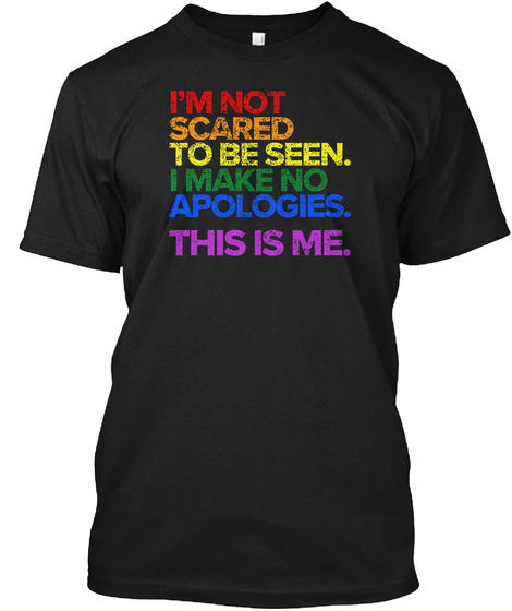 I'm Not Scared To Be Seen.I Make No Apologies.This Is Me. Black T-Shirt Front
