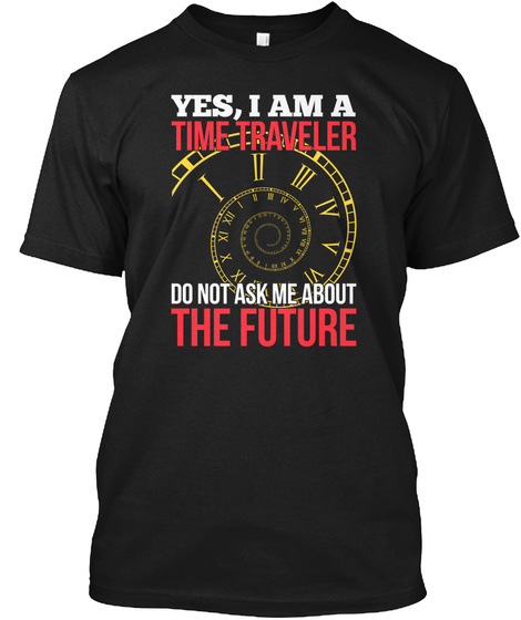 Yes I Am A Time Traveller Do Not Ask Me About The Future Black T-Shirt Front