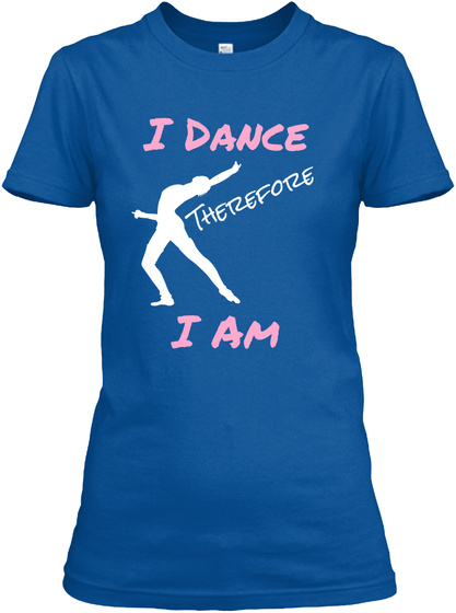 I Dance Therefore I Am Royal T-Shirt Front
