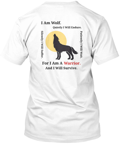 I Am Wolf. Quietly I Will Endure. Silently I Will Suffer. Patiently I Will Wait. For I Am A Warrior. And I Will Survive. White T-Shirt Back