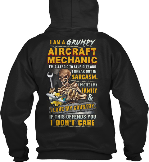 I Am A Grumpy Aircraft Mechanic I'm Allergic To Stupidity And I Break Out In Sarcasm I Protect My Family & I Love My... Black T-Shirt Back