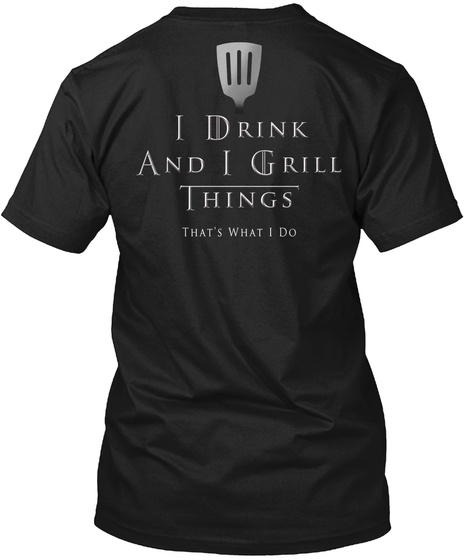 I Drink And I Grill Things That's What I Do Black T-Shirt Back