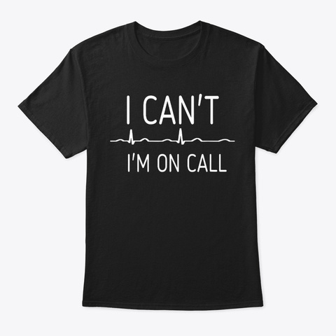 I Can't I'm On Call Doctors Nurses Gift Black T-Shirt Front