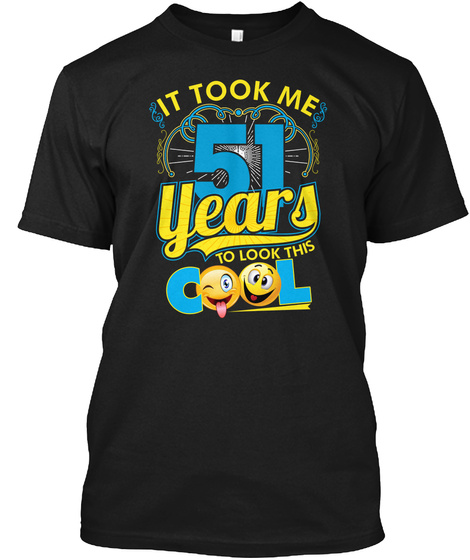 It Took Me 51 Years To Look This Cool Black T-Shirt Front