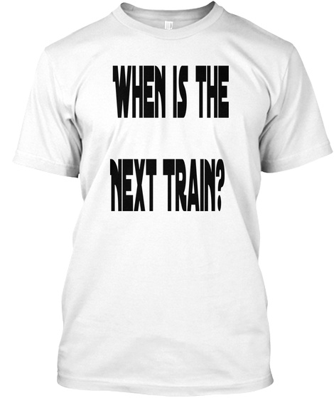 When Is The Next Train? White T-Shirt Front