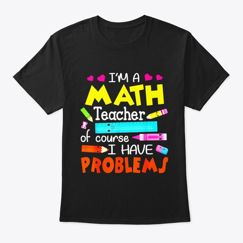 Im A Math Teacher Of Course I Have Black T-Shirt Front