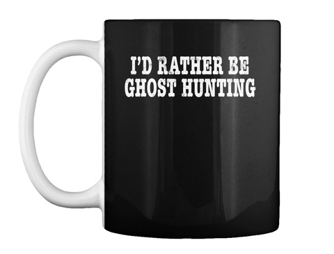 Id Rather Be Ghost Hunting Paranormal In Black T-Shirt Front