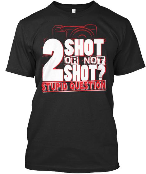 2 Shot Or Not Shot? Stupid Question  Black T-Shirt Front
