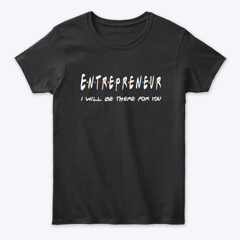 Entrepreneur Gifts I'll Be There For You Black T-Shirt Front