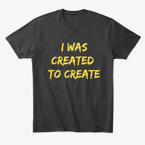 I Was Created To Create T Shirt | Sweat Black T-Shirt Front