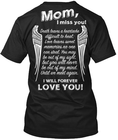 Mom I Miss You Death Leaves A Heartache Difficult To Heal Love Leaves Sweet Memories No One Can Steal You May Be Out... Black T-Shirt Back