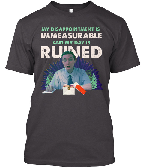 My Disappointment Is Immeasurable And My Day Is Ruined Heathered Charcoal  T-Shirt Front