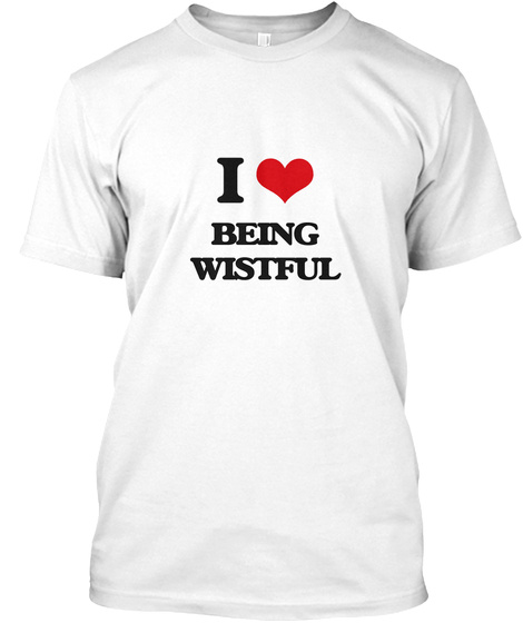 I Love Being Wistful White T-Shirt Front