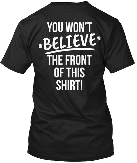 You Won't *Believe* The Front Of This Shirt! Black T-Shirt Back