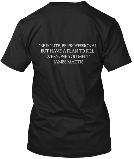Be Polite Be Professional But Have A Plan To Kill To Everyone You Meet James Mattis Black T-Shirt Back
