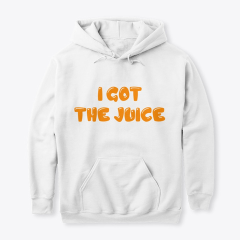 I Got The Juice White Sweatshirt Front