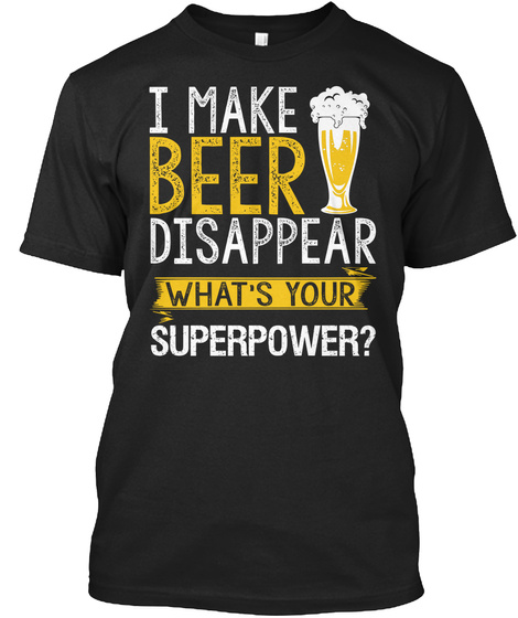 I Make Beer Disappear What's Your Superpower?  Black T-Shirt Front
