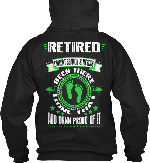 Retired Combat Search & Rescue Retired Combat Search And Rescue Been There Done That And Damn Proud Of It Black T-Shirt Back