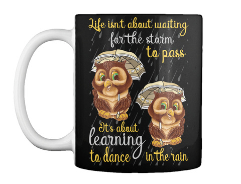 Life Isn T About Waiting For The Storm To Pass It's About Learning To Dance In The Rain Black T-Shirt Front
