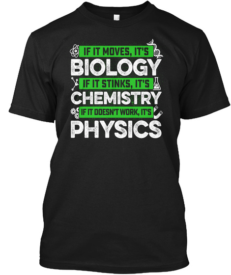 If It Moves,Its Biology If It Stinks,Its Chemistry If It Doesn't Work,Its Physics Black T-Shirt Front