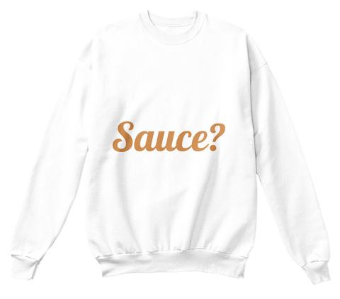 Sauce? White Sweatshirt Front
