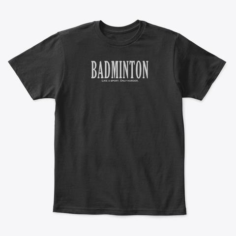 Badminton Like A Sport Only Harder Black T-Shirt Front
