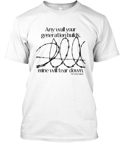 Any Wall Your Generation Builds, Mine Will Tear Down. White T-Shirt Front