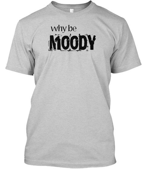 Why Be Moody Light Steel T-Shirt Front