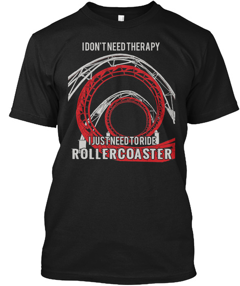 I Don't Need Therapy I Just Need To Ride Rollercoaster Black T-Shirt Front