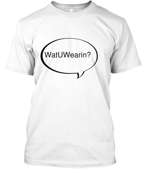 Wat U Wearin? White T-Shirt Front