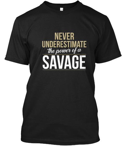 Never Underestimate The Power Of A Savage Black T-Shirt Front