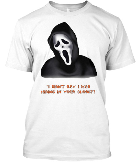 "I  ""I Didn't Say I Was  Hiding In Your Closet?"" White T-Shirt Front"