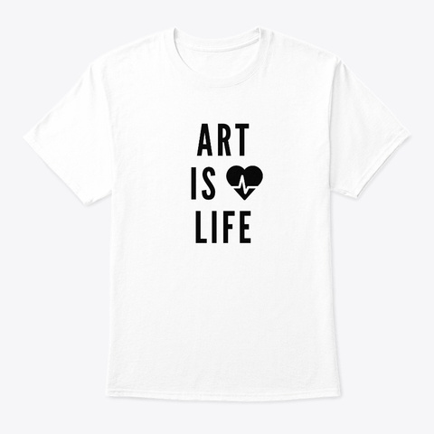 Art Is Life ❤️ Design For Artists White T-Shirt Front