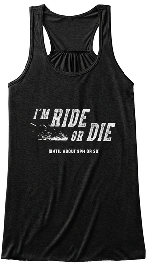 I\'m Ride Or Die Until About 9Pm Or So