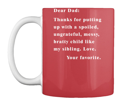 Dear Dad: Thanks For Putting Up With A Spoiled, Ungrateful, Messy, Bratty Child Like My Sibling. Love. Your Favourite. Bright Red T-Shirt Front