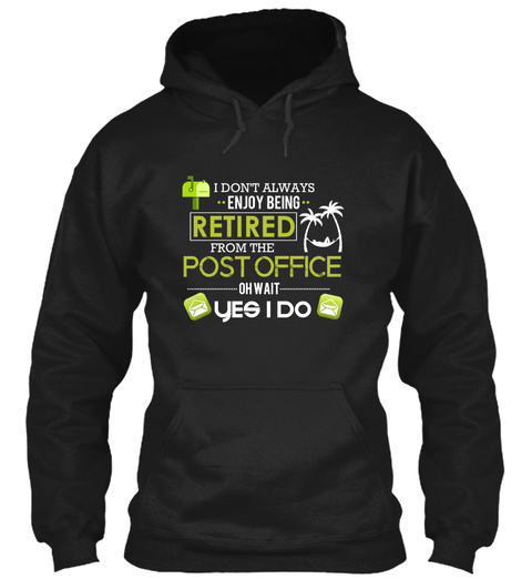 I Don't Always Enjoy Being Retired From The Post Office Oh Wait Yes I Do Black T-Shirt Front