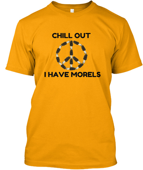 Chill Out I Have Morels Gold T-Shirt Front
