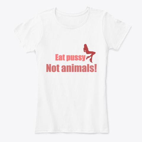 Eat Pussy Not Animals! White T-Shirt Front
