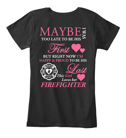 Love Fire Dept Maybe I Was Too Late To Be His First But Right Now I'm Happy & Proud To Be His Last This Girl Loves... Black T-Shirt Back