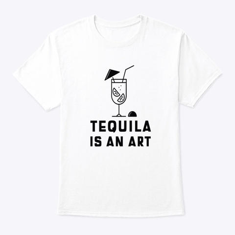 Tequila Is An Art White T-Shirt Front